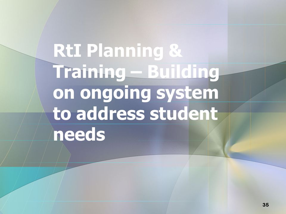 RtI Planning & Training – Building on ongoing system to address student needs 35