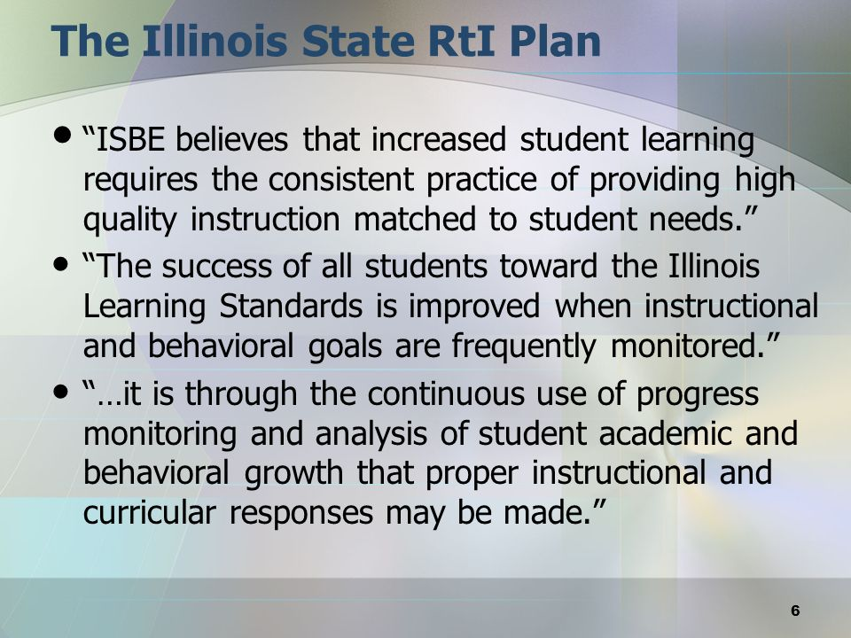 The Illinois State RtI Plan ISBE believes that increased student learning requires the consistent practice of providing high quality instruction match