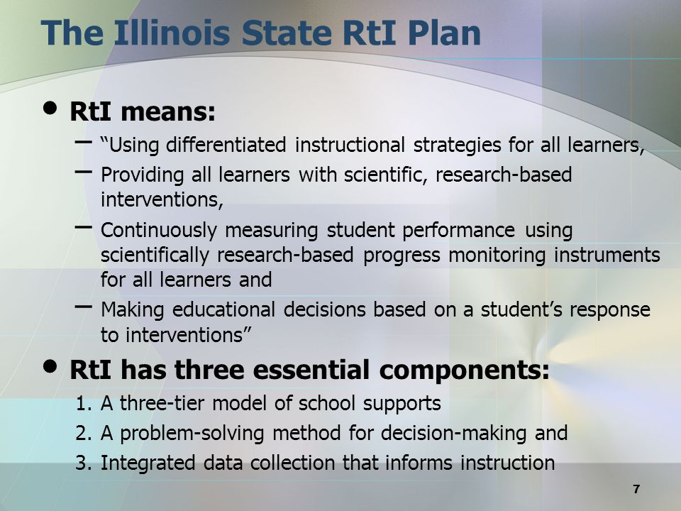 The Illinois State RtI Plan RtI means: – Using differentiated instructional strategies for all learners, – Providing all learners with scientific, res