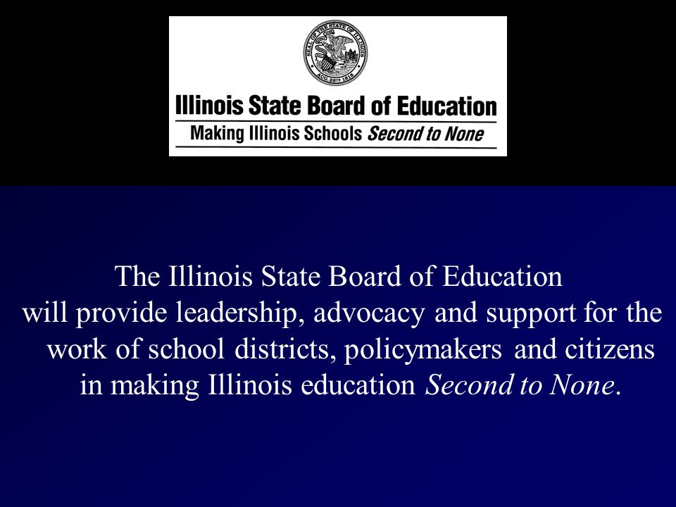 The Illinois State Board of Education will provide leadership, advocacy and support for the work of school districts, policymakers and citizens in making Illinois education Second to None.