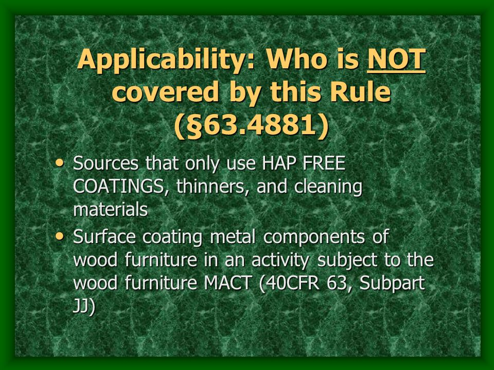 Applicability: Who is NOT covered by this Rule (§63.4881) Sources that only use HAP FREE COATINGS, thinners, and cleaning materials Sources that only use HAP FREE COATINGS, thinners, and cleaning materials Surface coating metal components of wood furniture in an activity subject to the wood furniture MACT (40CFR 63, Subpart JJ) Surface coating metal components of wood furniture in an activity subject to the wood furniture MACT (40CFR 63, Subpart JJ)