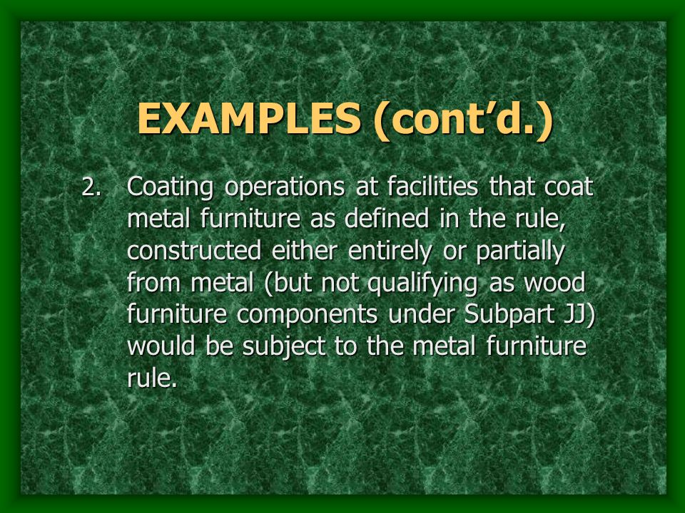EXAMPLES (contd.) 2. Coating operations at facilities that coat metal furniture as defined in the rule, constructed either entirely or partially from