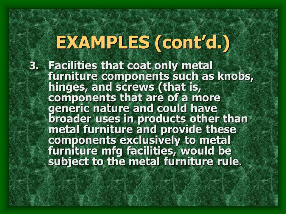EXAMPLES (contd.) 3. Facilities that coat only metal furniture components such as knobs, hinges, and screws (that is, components that are of a more ge