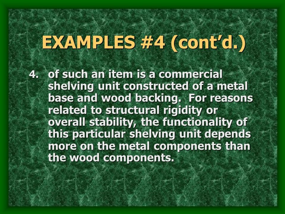 EXAMPLES #4 (contd.) 4. of such an item is a commercial shelving unit constructed of a metal base and wood backing. For reasons related to structural