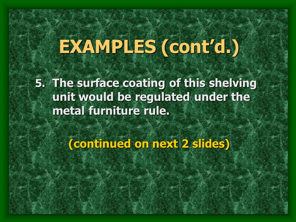 EXAMPLES (contd.) 5. The surface coating of this shelving unit would be regulated under the metal furniture rule. (continued on next 2 slides)