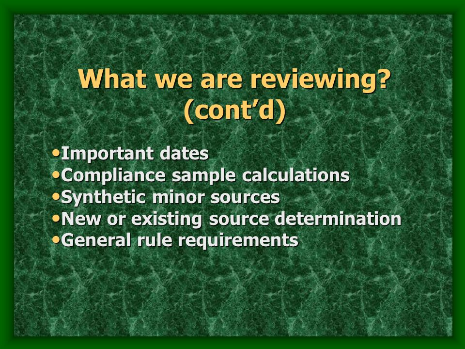 What we are reviewing? (contd) Important dates Important dates Compliance sample calculations Compliance sample calculations Synthetic minor sources S
