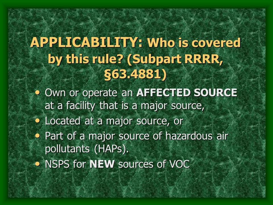 APPLICABILITY: Who is covered by this rule? (Subpart RRRR, §63.4881) Own or operate an AFFECTED SOURCE at a facility that is a major source, Own or op