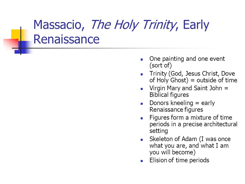 Massacio, The Holy Trinity, Early Renaissance One painting and one event (sort of) Trinity (God, Jesus Christ, Dove of Holy Ghost) = outside of time Virgin Mary and Saint John = Biblical figures Donors kneeling = early Renaissance figures Figures form a mixture of time periods in a precise architectural setting Skeleton of Adam (I was once what you are, and what I am you will become) Elision of time periods