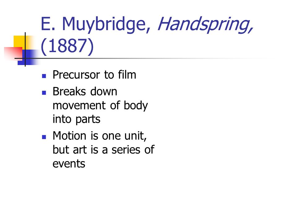 E. Muybridge, Handspring, (1887) Precursor to film Breaks down movement of body into parts Motion is one unit, but art is a series of events