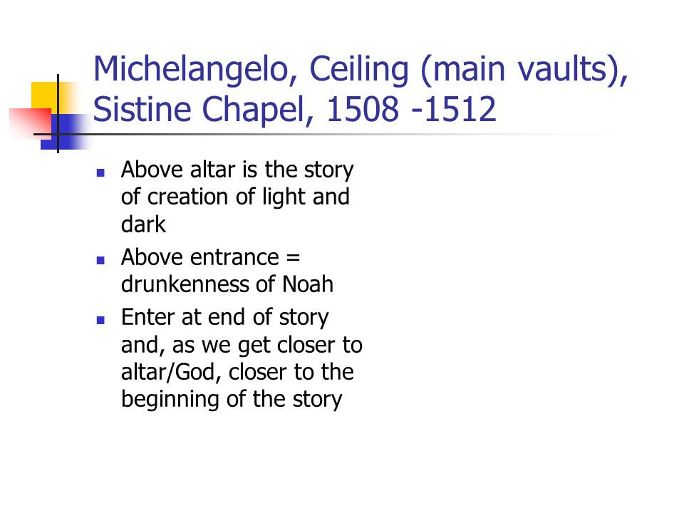 Michelangelo, Ceiling (main vaults), Sistine Chapel, 1508 -1512 Above altar is the story of creation of light and dark Above entrance = drunkenness of Noah Enter at end of story and, as we get closer to altar/God, closer to the beginning of the story