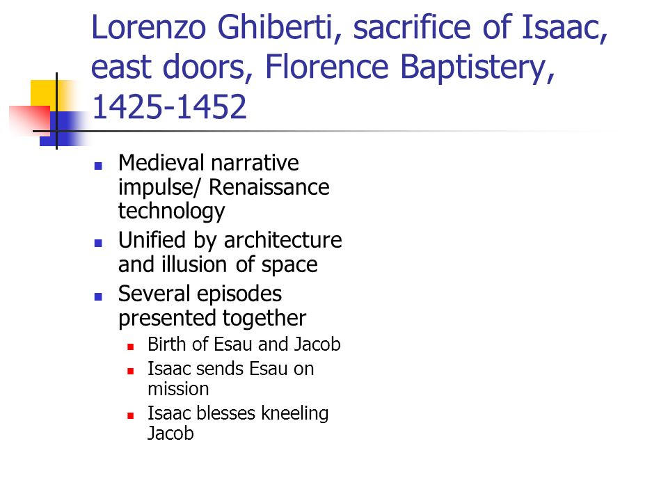 Lorenzo Ghiberti, sacrifice of Isaac, east doors, Florence Baptistery, 1425-1452 Medieval narrative impulse/ Renaissance technology Unified by architecture and illusion of space Several episodes presented together Birth of Esau and Jacob Isaac sends Esau on mission Isaac blesses kneeling Jacob
