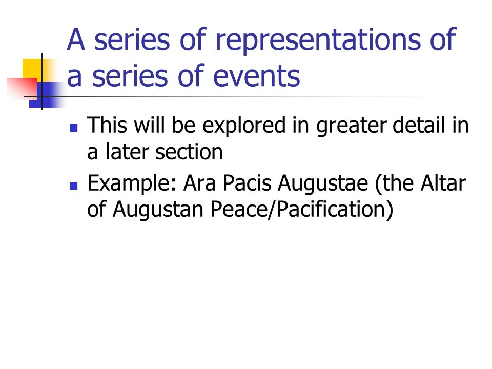 A series of representations of a series of events This will be explored in greater detail in a later section Example: Ara Pacis Augustae (the Altar of Augustan Peace/Pacification)
