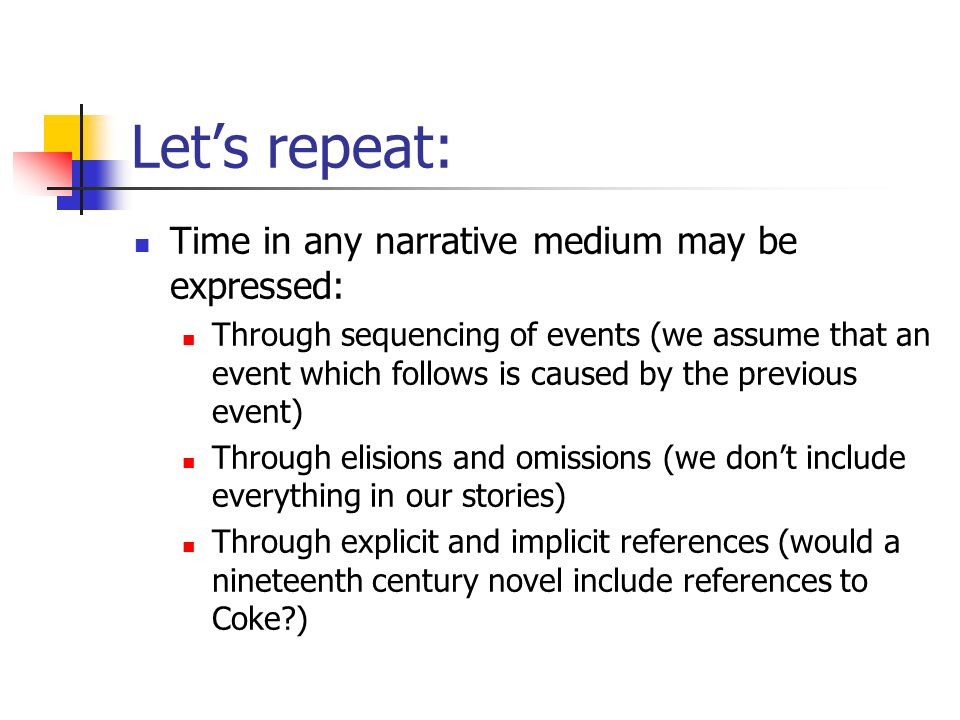 Lets repeat: Time in any narrative medium may be expressed: Through sequencing of events (we assume that an event which follows is caused by the previous event) Through elisions and omissions (we dont include everything in our stories) Through explicit and implicit references (would a nineteenth century novel include references to Coke?)