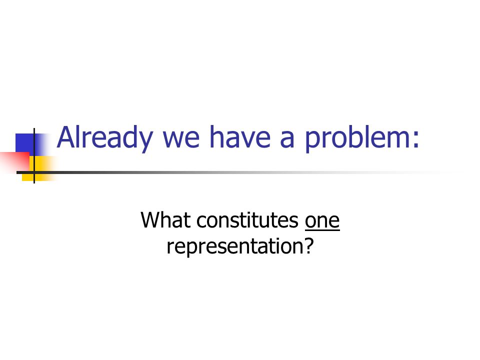 Already we have a problem: What constitutes one representation?