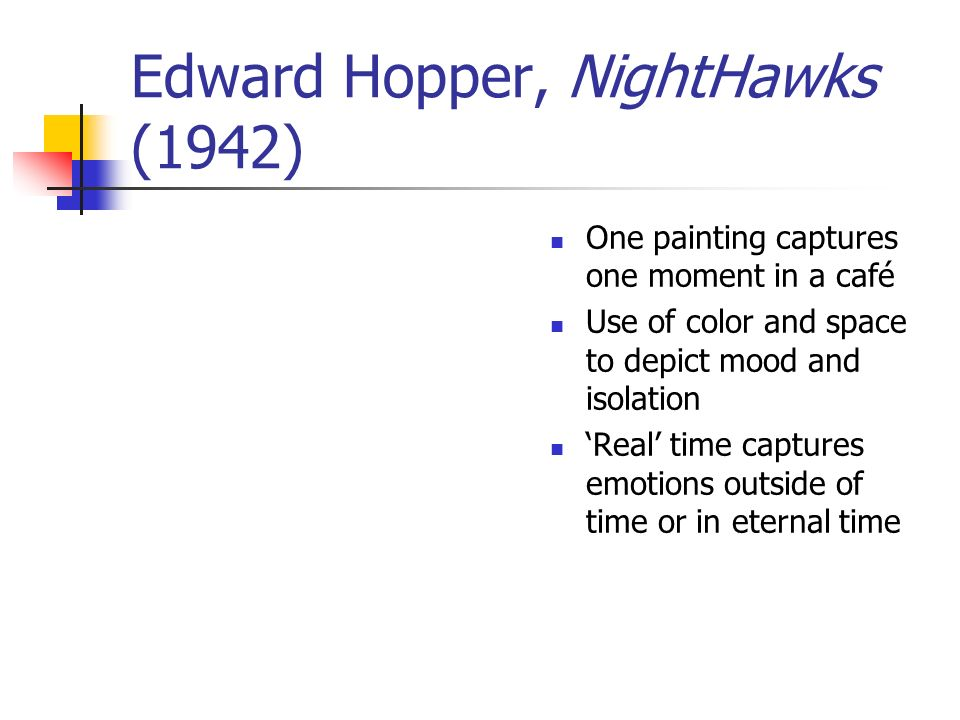 Edward Hopper, NightHawks (1942) One painting captures one moment in a café Use of color and space to depict mood and isolation Real time captures emo