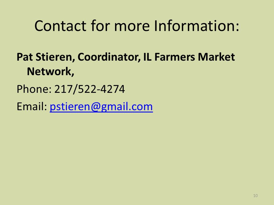10 Contact for more Information: Pat Stieren, Coordinator, IL Farmers Market Network, Phone: 217/522-4274 Email: pstieren@gmail.compstieren@gmail.com