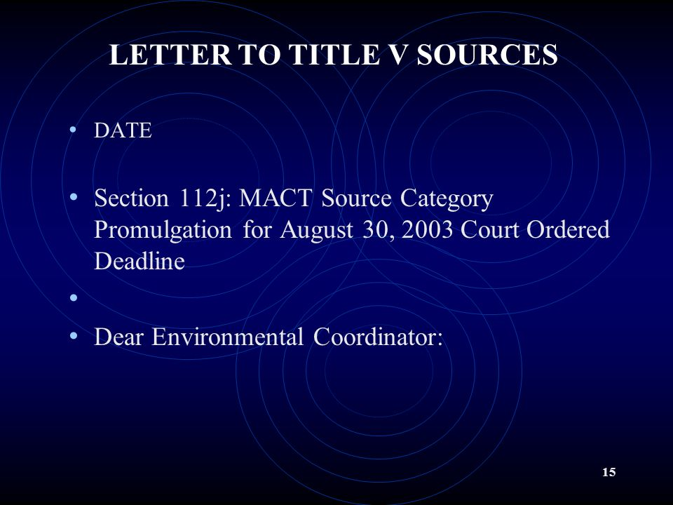 14 GENERIC LETTER TO ALL TITLE V SOURCES After the August 30, 2003 Final Settlement Agreement date, Illinois EPA will send a generic letter to over 240 Title V sources that may be subject to the remaining 10-Year MACT Standards Illinois has provided applicability determinations requested by a small number of contacted sources.
