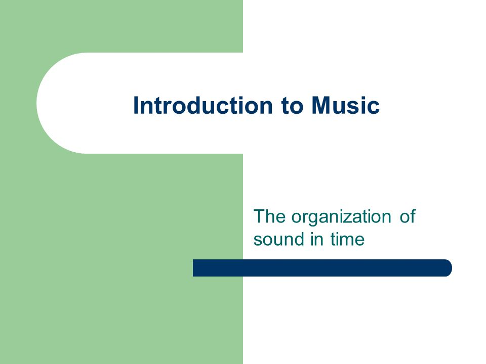 Introduction to Music The organization of sound in time