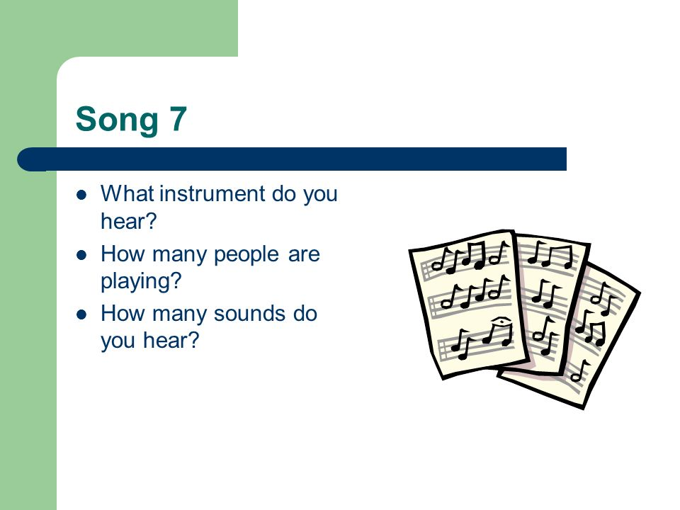 Song 7 What instrument do you hear? How many people are playing? How many sounds do you hear?