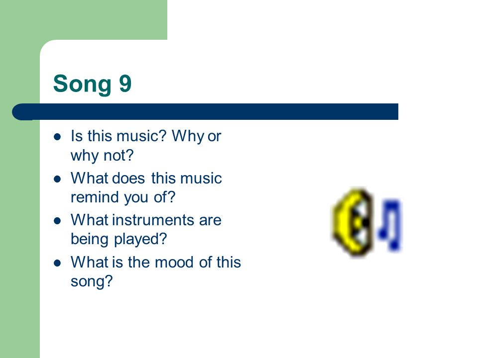 Song 9 Is this music? Why or why not? What does this music remind you of? What instruments are being played? What is the mood of this song?