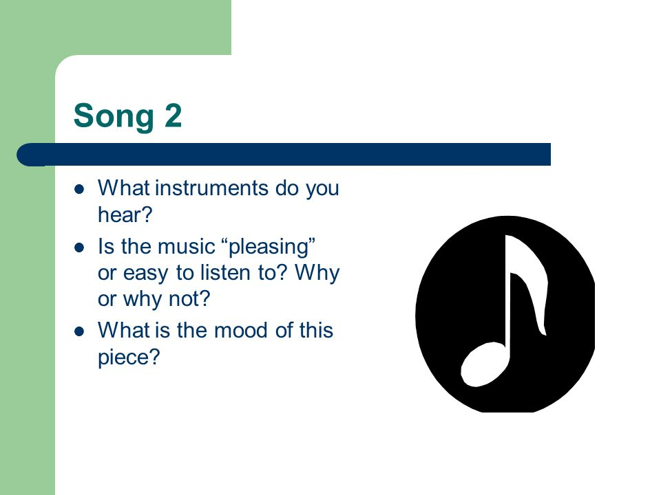 Song 2 What instruments do you hear? Is the music pleasing or easy to listen to? Why or why not? What is the mood of this piece?