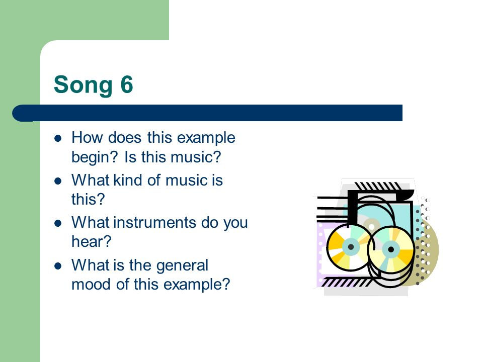 Song 6 How does this example begin? Is this music? What kind of music is this? What instruments do you hear? What is the general mood of this example?