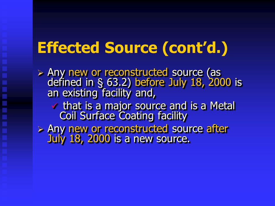 Effected Source (contd.) Any new or reconstructed source (as defined in § 63.2) before July 18, 2000 is an existing facility and, Any new or reconstructed source (as defined in § 63.2) before July 18, 2000 is an existing facility and, that is a major source and is a Metal Coil Surface Coating facility that is a major source and is a Metal Coil Surface Coating facility Any new or reconstructed source after July 18, 2000 is a new source.