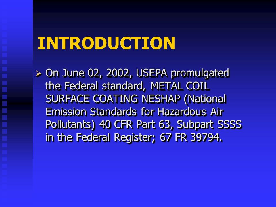 INTRODUCTION On June 02, 2002, USEPA promulgated the Federal standard, METAL COIL SURFACE COATING NESHAP (National Emission Standards for Hazardous Air Pollutants) 40 CFR Part 63, Subpart SSSS in the Federal Register; 67 FR