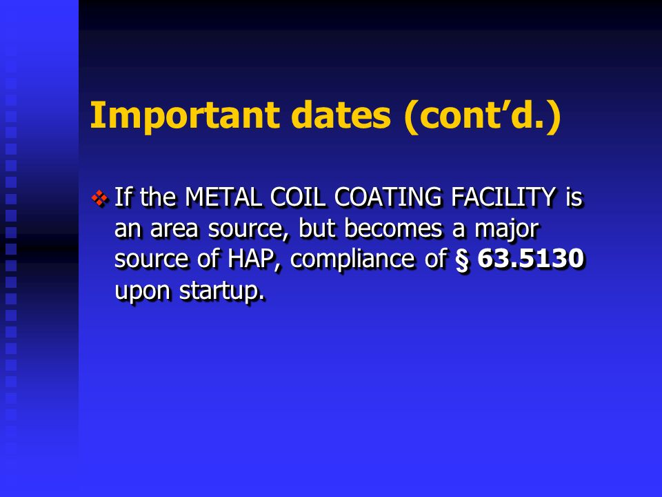 Important dates (contd.) If the METAL COIL COATING FACILITY is an area source, but becomes a major source of HAP, compliance of § upon startup.