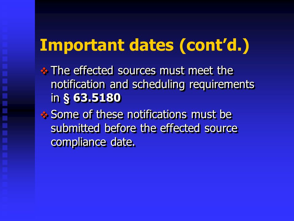 Important dates (contd.) The effected sources must meet the notification and scheduling requirements in § The effected sources must meet the notification and scheduling requirements in § Some of these notifications must be submitted before the effected source compliance date.