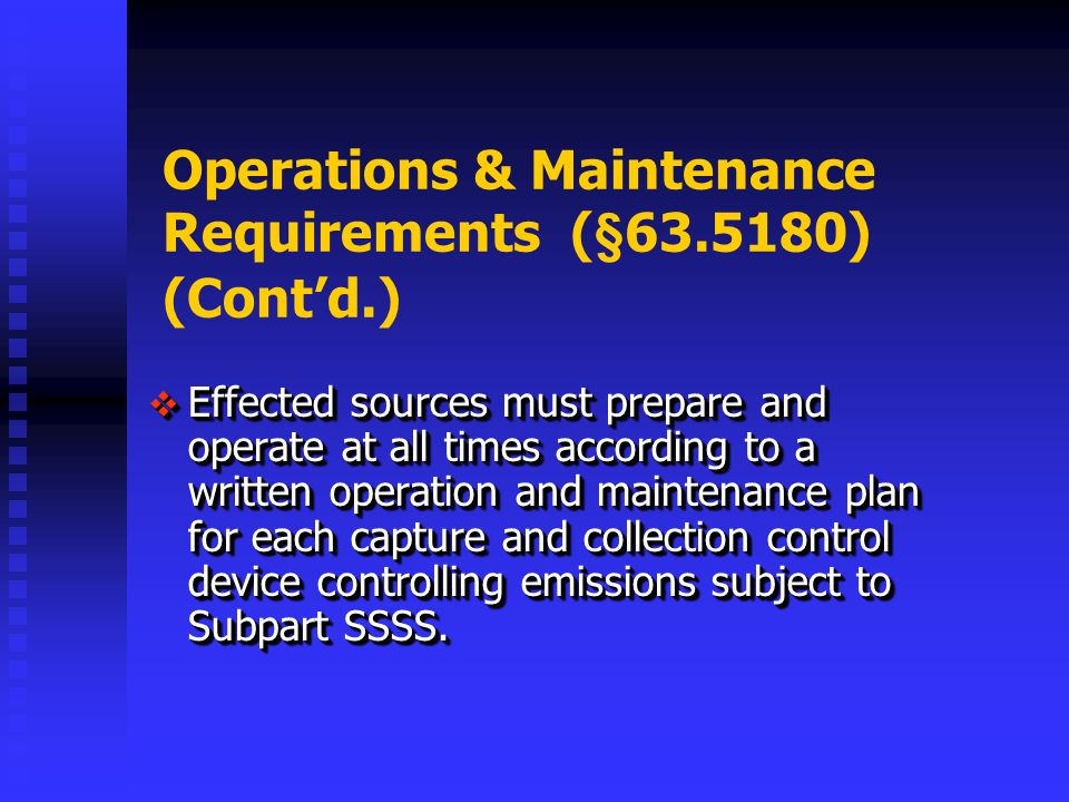 Operations & Maintenance Requirements (§ ) (Contd.) Effected sources must prepare and operate at all times according to a written operation and maintenance plan for each capture and collection control device controlling emissions subject to Subpart SSSS.