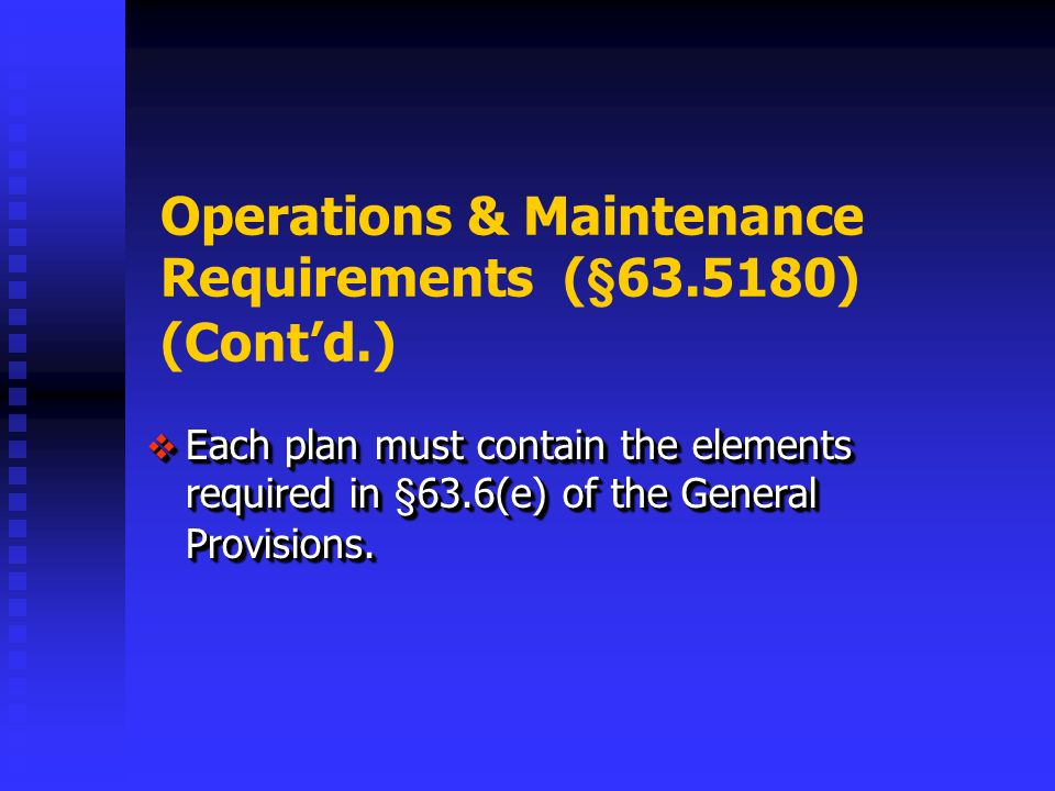 Operations & Maintenance Requirements (§ ) (Contd.) Each plan must contain the elements required in §63.6(e) of the General Provisions.