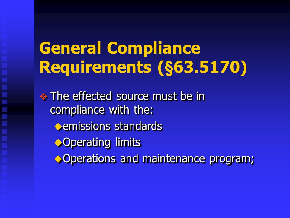 General Compliance Requirements (§ ) The effected source must be in compliance with the: The effected source must be in compliance with the: emissions standards emissions standards Operating limits Operating limits Operations and maintenance program; Operations and maintenance program; The effected source must be in compliance with the: The effected source must be in compliance with the: emissions standards emissions standards Operating limits Operating limits Operations and maintenance program; Operations and maintenance program;