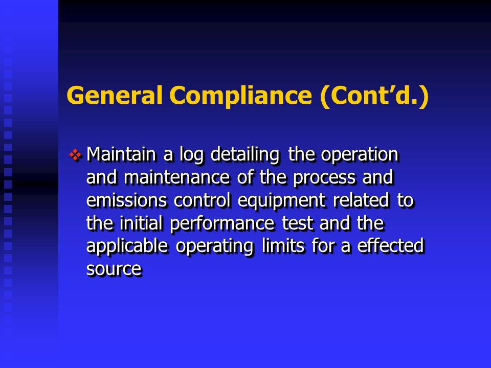 General Compliance (Contd.) Maintain a log detailing the operation and maintenance of the process and emissions control equipment related to the initial performance test and the applicable operating limits for a effected source Maintain a log detailing the operation and maintenance of the process and emissions control equipment related to the initial performance test and the applicable operating limits for a effected source