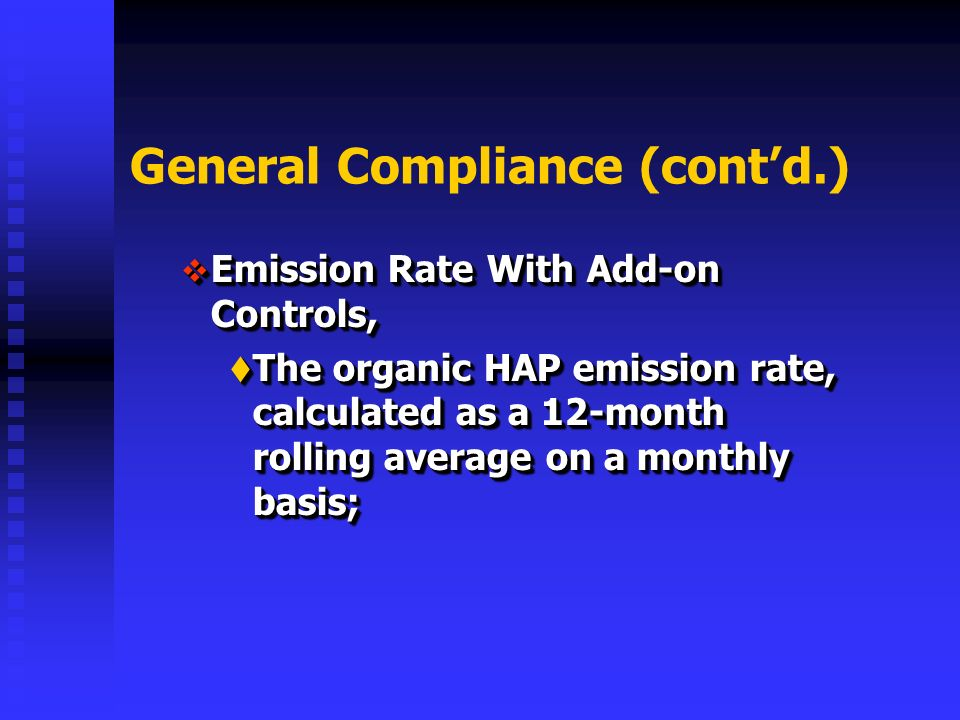 General Compliance (contd.) Emission Rate With Add-on Controls, Emission Rate With Add-on Controls, The organic HAP emission rate, calculated as a 12-month rolling average on a monthly basis; The organic HAP emission rate, calculated as a 12-month rolling average on a monthly basis; Emission Rate With Add-on Controls, Emission Rate With Add-on Controls, The organic HAP emission rate, calculated as a 12-month rolling average on a monthly basis; The organic HAP emission rate, calculated as a 12-month rolling average on a monthly basis;