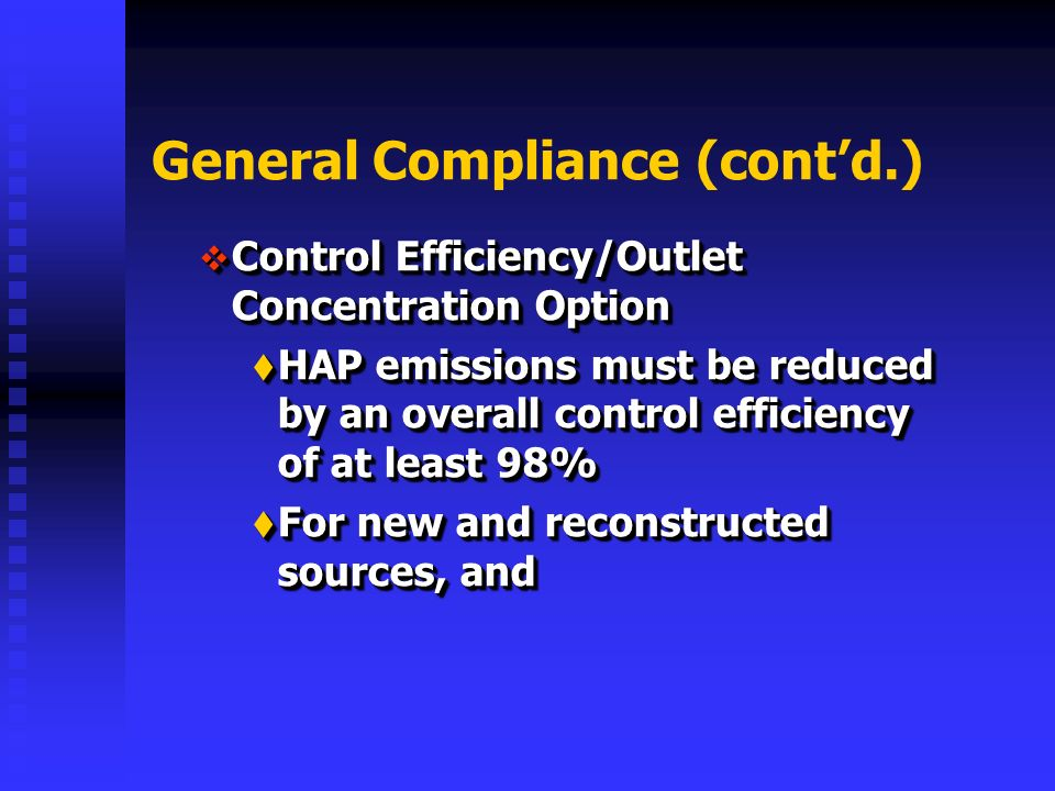 General Compliance (contd.) Control Efficiency/Outlet Concentration Option Control Efficiency/Outlet Concentration Option HAP emissions must be reduced by an overall control efficiency of at least 98% HAP emissions must be reduced by an overall control efficiency of at least 98% For new and reconstructed sources, and For new and reconstructed sources, and Control Efficiency/Outlet Concentration Option Control Efficiency/Outlet Concentration Option HAP emissions must be reduced by an overall control efficiency of at least 98% HAP emissions must be reduced by an overall control efficiency of at least 98% For new and reconstructed sources, and For new and reconstructed sources, and