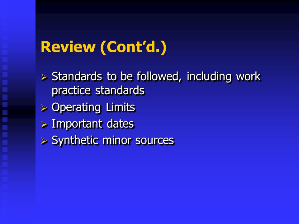 Review (Contd.) Standards to be followed, including work practice standards Standards to be followed, including work practice standards Operating Limits Operating Limits Important dates Important dates Synthetic minor sources Synthetic minor sources Standards to be followed, including work practice standards Standards to be followed, including work practice standards Operating Limits Operating Limits Important dates Important dates Synthetic minor sources Synthetic minor sources