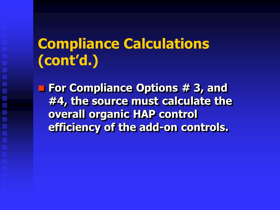 Compliance Calculations (contd.) For Compliance Options # 3, and #4, the source must calculate the overall organic HAP control efficiency of the add-on controls.