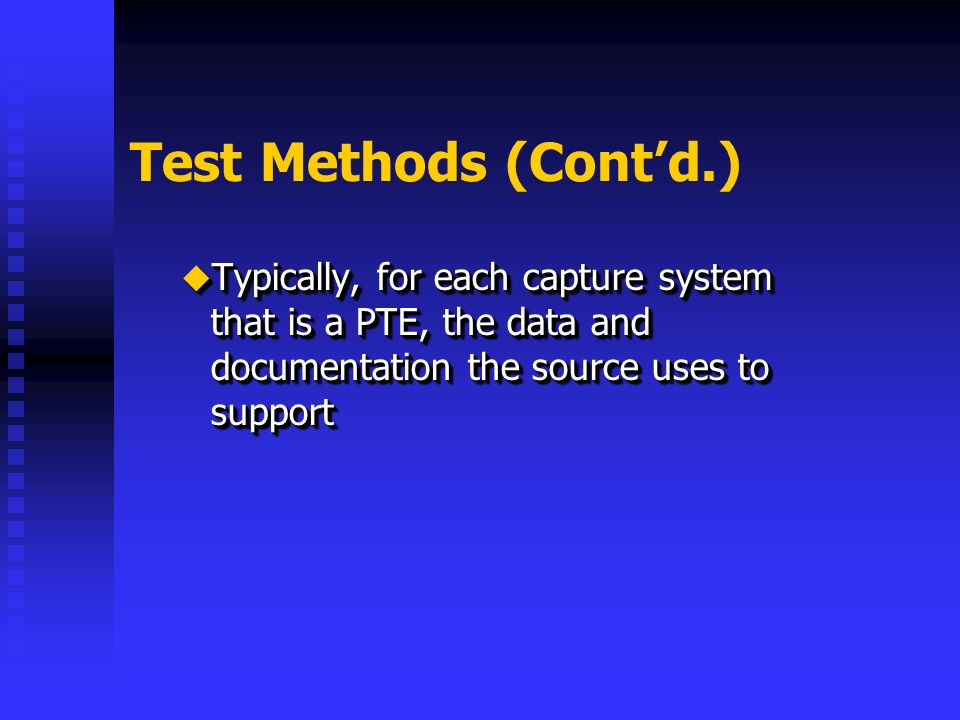 Test Methods (Contd.) Typically, for each capture system that is a PTE, the data and documentation the source uses to support Typically, for each capture system that is a PTE, the data and documentation the source uses to support