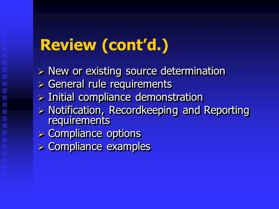 Review (contd.) New or existing source determination New or existing source determination General rule requirements General rule requirements Initial compliance demonstration Initial compliance demonstration Notification, Recordkeeping and Reporting requirements Notification, Recordkeeping and Reporting requirements Compliance options Compliance options Compliance examples Compliance examples New or existing source determination New or existing source determination General rule requirements General rule requirements Initial compliance demonstration Initial compliance demonstration Notification, Recordkeeping and Reporting requirements Notification, Recordkeeping and Reporting requirements Compliance options Compliance options Compliance examples Compliance examples