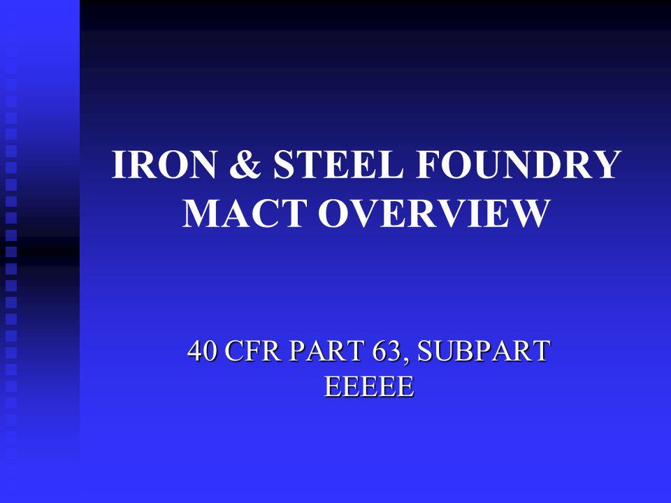 IRON & STEEL FOUNDRY MACT OVERVIEW 40 CFR PART 63, SUBPART EEEEE