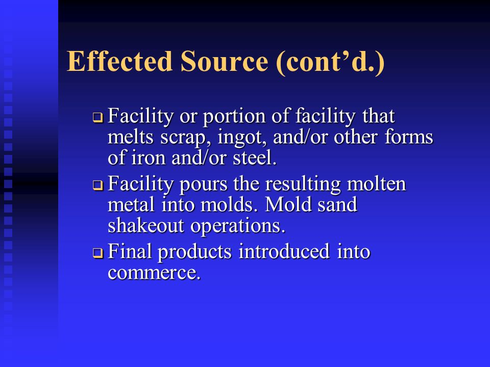 Effected Source (contd.) Facility or portion of facility that melts scrap, ingot, and/or other forms of iron and/or steel. Facility or portion of faci