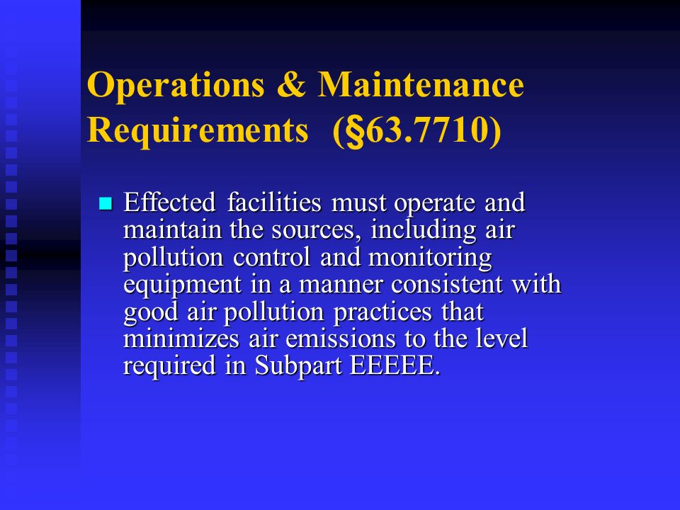 Operations & Maintenance Requirements (§63.7710) Effected facilities must operate and maintain the sources, including air pollution control and monitoring equipment in a manner consistent with good air pollution practices that minimizes air emissions to the level required in Subpart EEEEE.