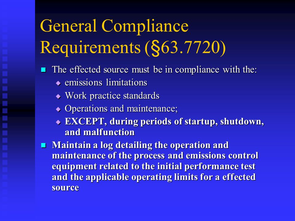 General Compliance Requirements (§63.7720) The effected source must be in compliance with the: The effected source must be in compliance with the: emi