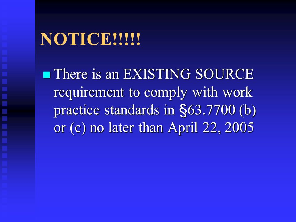 NOTICE!!!!! There is an EXISTING SOURCE requirement to comply with work practice standards in §63.7700 (b) or (c) no later than April 22, 2005 There i