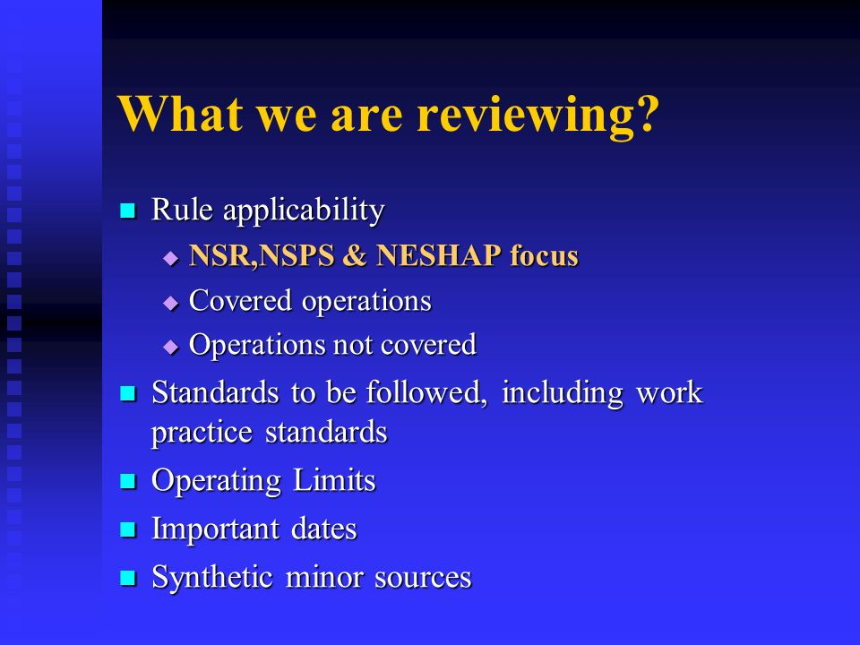 What we are reviewing? Rule applicability Rule applicability NSR,NSPS & NESHAP focus NSR,NSPS & NESHAP focus Covered operations Covered operations Ope