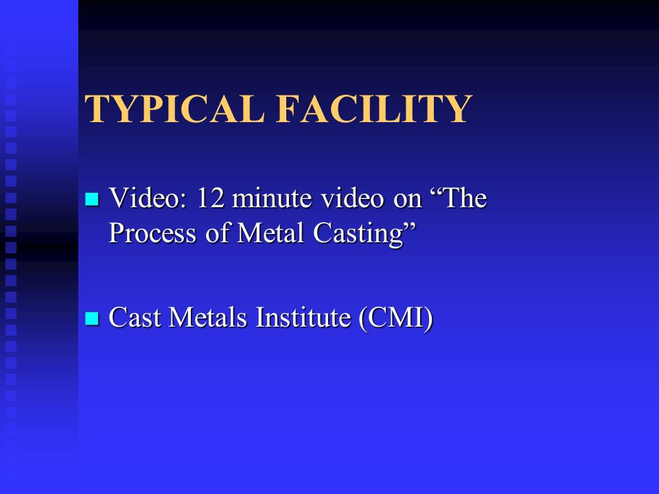 TYPICAL FACILITY Video: 12 minute video on The Process of Metal Casting Video: 12 minute video on The Process of Metal Casting Cast Metals Institute (