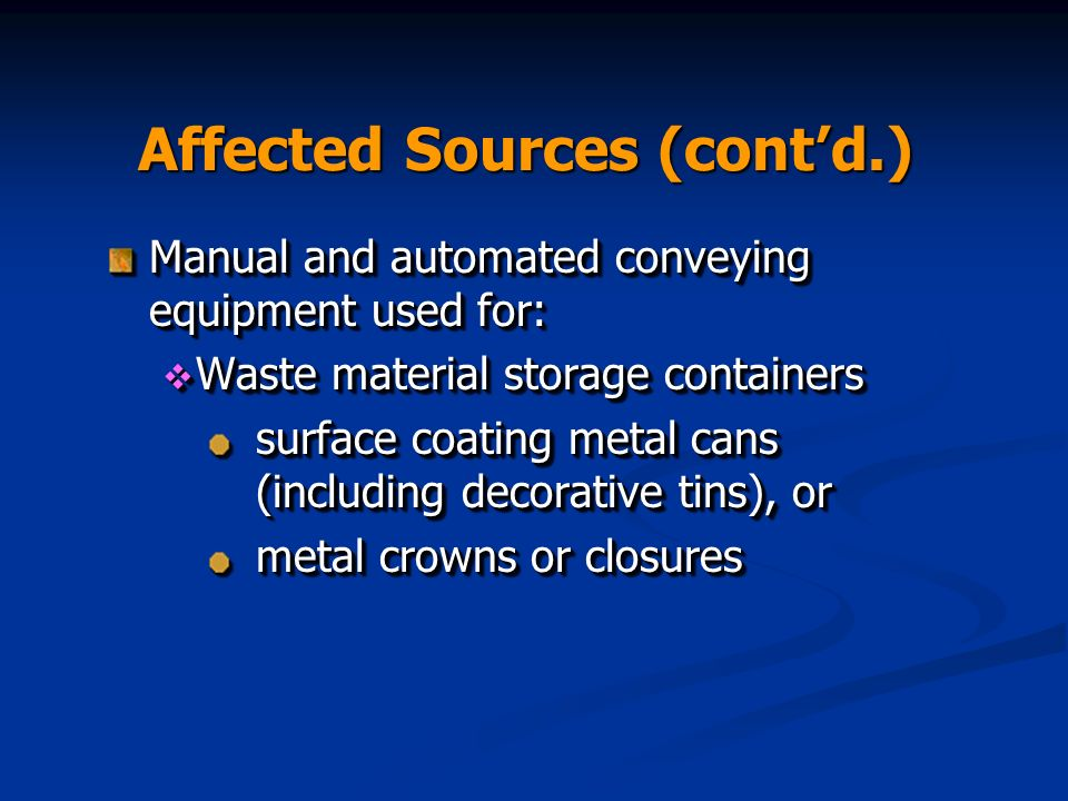 Affected Sources (contd.) Manual and automated conveying equipment used for: Waste material storage containers Waste material storage containers surface coating metal cans (including decorative tins), or metal crowns or closures Manual and automated conveying equipment used for: Waste material storage containers Waste material storage containers surface coating metal cans (including decorative tins), or metal crowns or closures