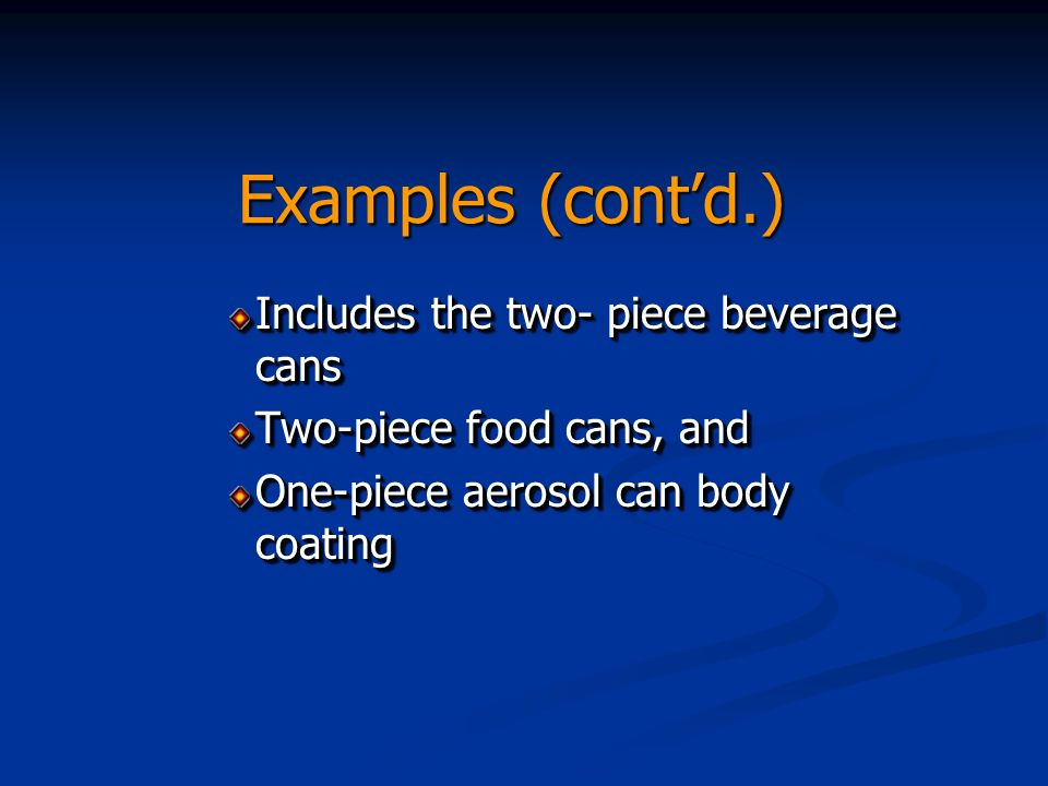 Examples (contd.) Includes the two- piece beverage cans Two-piece food cans, and One-piece aerosol can body coating Includes the two- piece beverage cans Two-piece food cans, and One-piece aerosol can body coating