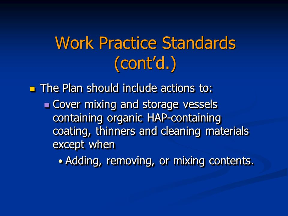 Work Practice Standards (contd.) The Plan should include actions to: The Plan should include actions to: Cover mixing and storage vessels containing organic HAP-containing coating, thinners and cleaning materials except when Cover mixing and storage vessels containing organic HAP-containing coating, thinners and cleaning materials except when Adding, removing, or mixing contents.